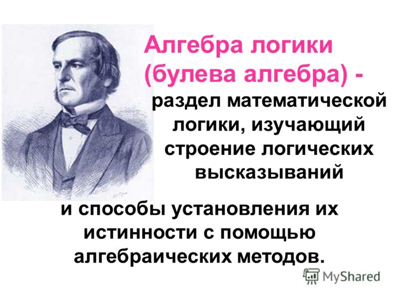 Логика – наука о доказательных рассуждениях Джордж Буль Математическая логика= Формальная логика + алгебраические операции