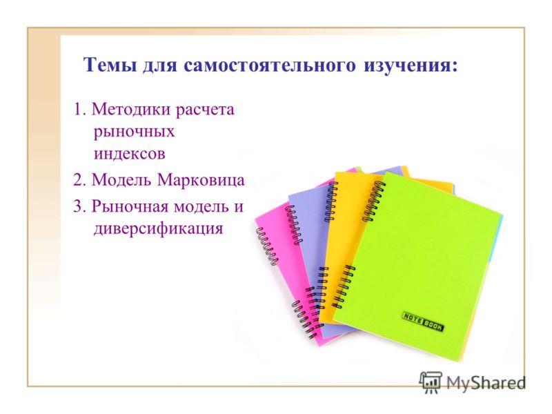 Темы для самостоятельного изучения: 1. Методики расчета рыночных индексов 2. Модель Марковица 3. Рыночная модель и диверсификация