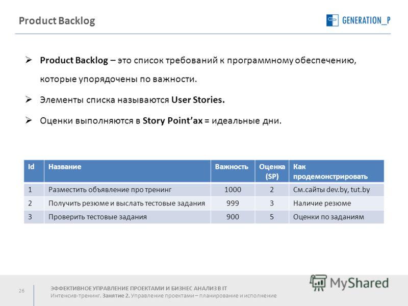26 Product Backlog Product Backlog – это список требований к программному обеспечению, которые упорядочены по важности. Элементы списка называются User Stories. Оценки выполняются в Story Pointах = идеальные дни. IdНазваниеВажностьОценка (SP) Как про