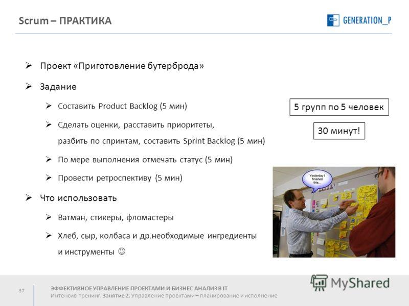 37 Scrum – ПРАКТИКА Проект «Приготовление бутерброда» Задание Составить Product Backlog (5 мин) Сделать оценки, расставить приоритеты, разбить по спринтам, составить Sprint Backlog (5 мин) По мере выполнения отмечать статус (5 мин) Провести ретроспек