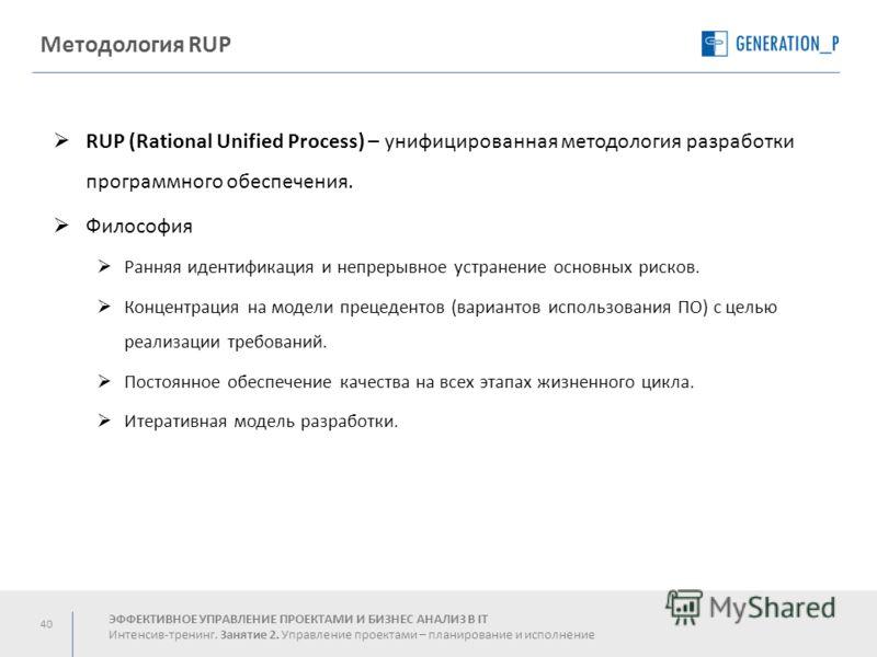 40 Методология RUP RUP (Rational Unified Process) – унифицированная методология разработки программного обеспечения. Философия Ранняя идентификация и непрерывное устранение основных рисков. Концентрация на модели прецедентов (вариантов использования