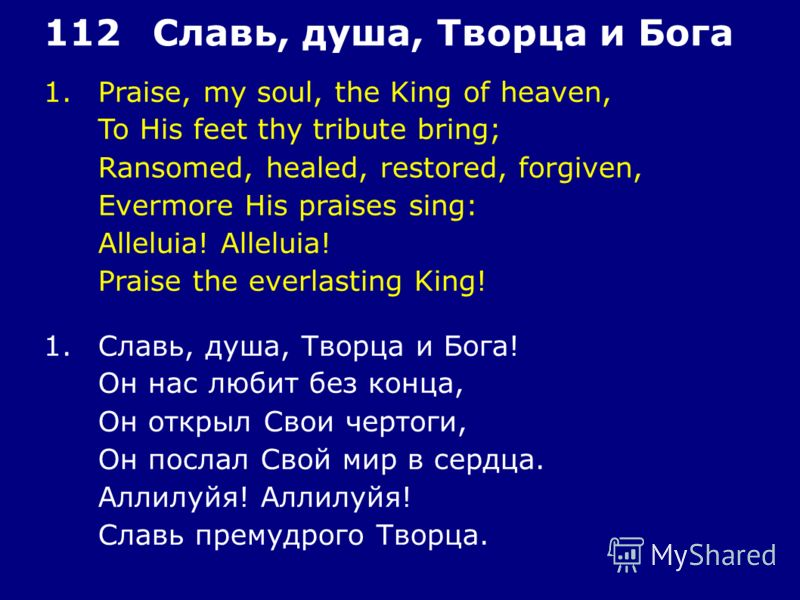 1.Praise, my soul, the King of heaven, To His feet thy tribute bring; Ransomed, healed, restored, forgiven, Evermore His praises sing: Alleluia! Praise the everlasting King! 112Славь, душа, Творца и Бога 1.Славь, душа, Творца и Бога! Он нас любит без