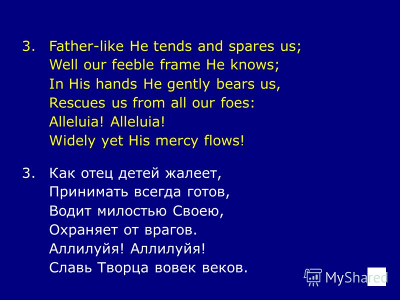 3.Father-like He tends and spares us; Well our feeble frame He knows; In His hands He gently bears us, Rescues us from all our foes: Alleluia! Widely yet His mercy flows! 3.Как отец детей жалеет, Принимать всегда готов, Водит милостью Своею, Охраняет