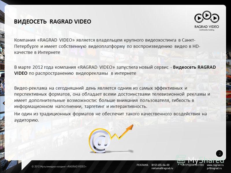 ВИДЕОСЕТЬ RAGRAD VIDEO Компания «RAGRAD VIDEO» является владельцем крупного видеохостинга в Санкт- Петербурге и имеет собственную видеоплатформу по воспроизведению видео в НD- качестве в Интернете В марте 2012 года компания «RAGRAD VIDEO» запустила н