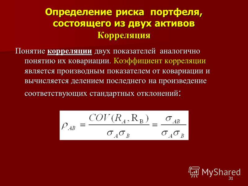 31 Определение риска портфеля, состоящего из двух активов Корреляция Понятие корреляции двух показателей аналогично понятию их ковариации. Коэффициент корреляции является производным показателем от ковариации и вычисляется делением последнего на прои