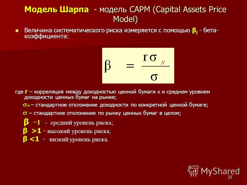 37 Модель Шарпа - модель CAPM (Capital Assets Price Model) Величина систематического риска измеряется с помощью β j - бета- коэффициента: Величина систематического риска измеряется с помощью β j - бета- коэффициента: где r – корреляция между доходнос