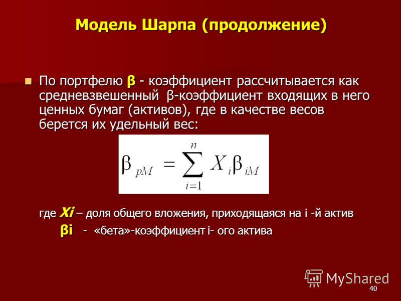 40 Модель Шарпа (продолжение) По портфелю β - коэффициент рассчитывается как средневзвешенный β-коэффициент входящих в него ценных бумаг (активов), где в качестве весов берется их удельный вес: По портфелю β - коэффициент рассчитывается как средневзв
