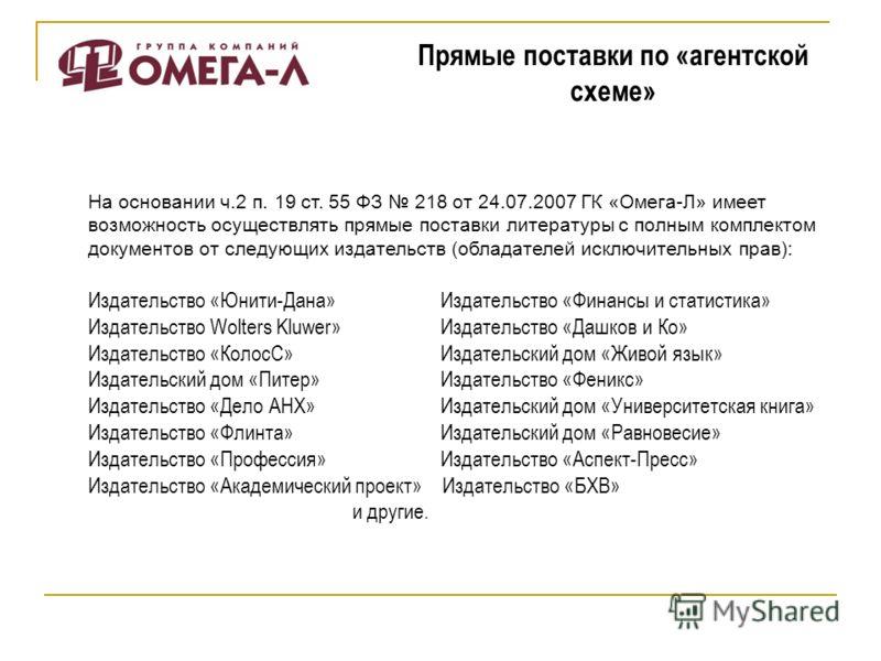 Прямые поставки по «агентской схеме» На основании ч.2 п. 19 ст. 55 ФЗ 218 от 24.07.2007 ГК «Омега-Л» имеет возможность осуществлять прямые поставки литературы с полным комплектом документов от следующих издательств (обладателей исключительных прав):