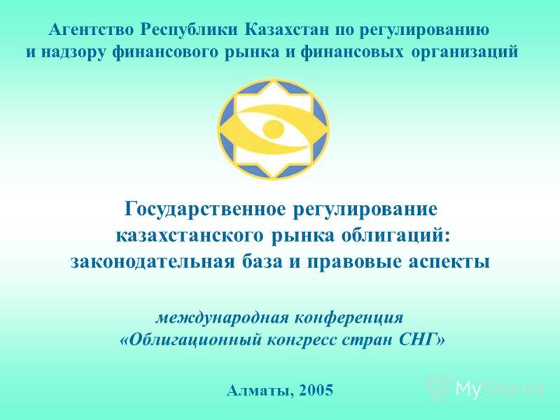 международная конференция «Облигационный конгресс стран СНГ» Алматы, 2005 Государственное регулирование казахстанского рынка облигаций: законодательная база и правовые аспекты Агентство Республики Казахстан по регулированию и надзору финансового рынк
