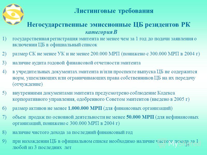 26 Листинговые требования Негосударственные эмиссионные ЦБ резидентов РК категория В 1)государственная регистрация эмитента не менее чем за 1 год до подачи заявления о включении ЦБ в официальный список 2)размер СК не менее УК и не менее 200.000 МРП (
