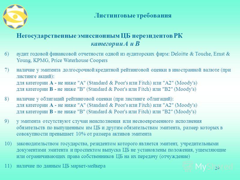 29 Листинговые требования Негосударственные эмиссионным ЦБ нерезидентов РК категории А и В 6)аудит годовой финансовой отчетности одной из аудиторских фирм: Deloitte & Touche, Ernst & Young, KPMG, Price Waterhouse Coopers 7)наличие у эмитента долгосро