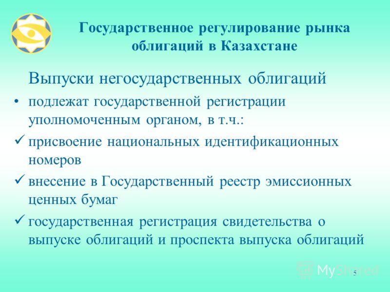 5 Государственное регулирование рынка облигаций в Казахстане Выпуски негосударственных облигаций подлежат государственной регистрации уполномоченным органом, в т.ч.: присвоение национальных идентификационных номеров внесение в Государственный реестр