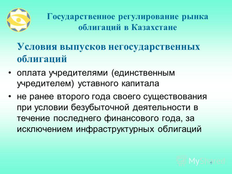 6 Государственное регулирование рынка облигаций в Казахстане Условия выпусков негосударственных облигаций оплата учредителями (единственным учредителем) уставного капитала не ранее второго года своего существования при условии безубыточной деятельнос