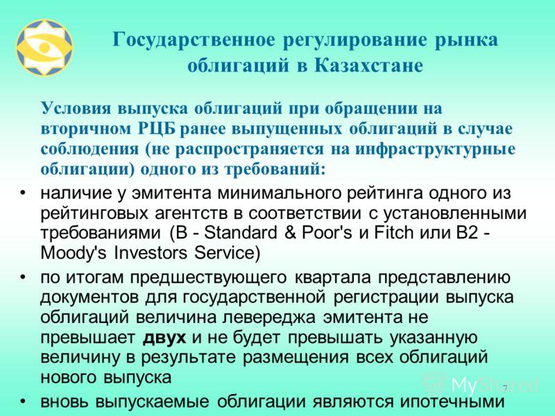 7 Государственное регулирование рынка облигаций в Казахстане Условия выпуска облигаций при обращении на вторичном РЦБ ранее выпущенных облигаций в случае соблюдения (не распространяется на инфраструктурные облигации) одного из требований: наличие у э