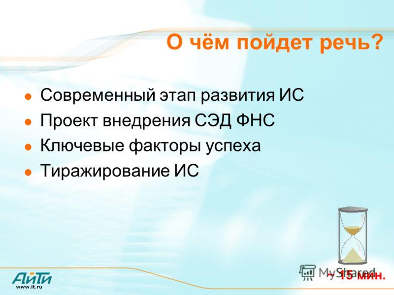 www.it.ru О чём пойдет речь? Современный этап развития ИС Проект внедрения СЭД ФНС Ключевые факторы успеха Тиражирование ИС ~ 15 мин.