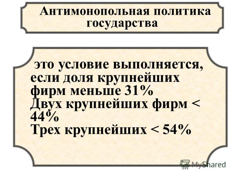 Антимонопольная политика государства это условие выполняется, если доля крупнейших фирм меньше 31% Двух крупнейших фирм < 44% Трех крупнейших < 54%