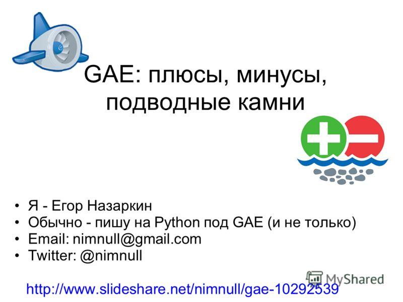 GAE: плюсы, минусы, подводные камни Я - Егор Назаркин Обычно - пишу на Python под GAE (и не только) Email: nimnull@gmail.com Twitter: @nimnull http://www.slideshare.net/nimnull/gae-10292539
