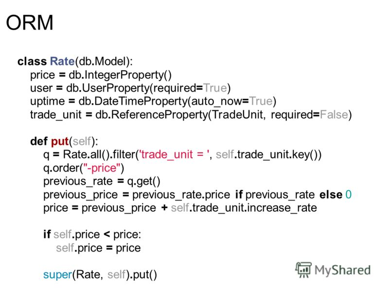 ORM class Rate(db.Model): price = db.IntegerProperty() user = db.UserProperty(required=True) uptime = db.DateTimeProperty(auto_now=True) trade_unit = db.ReferenceProperty(TradeUnit, required=False) def put(self): q = Rate.all().filter('trade_unit = '