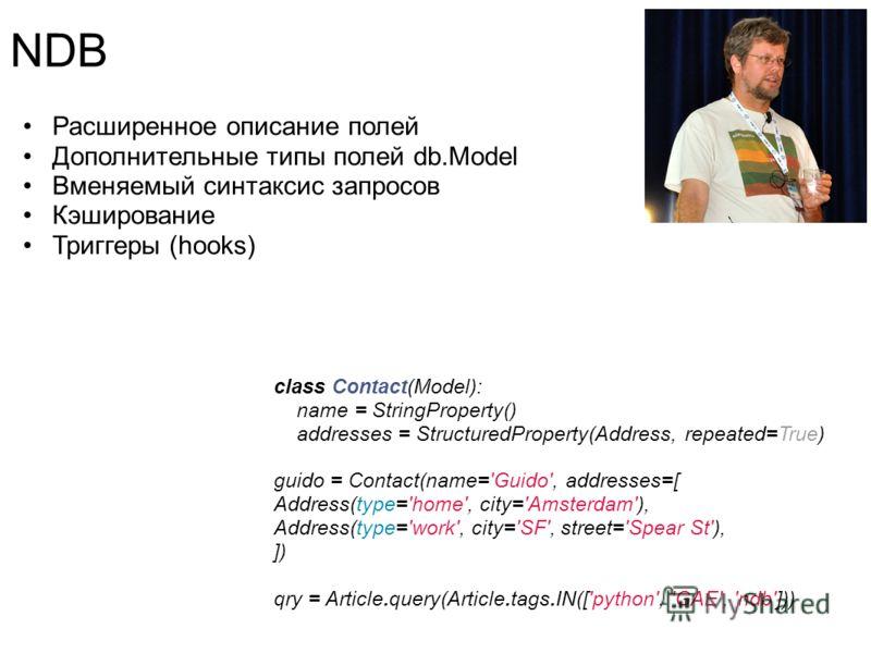 NDB Расширенное описание полей Дополнительные типы полей db.Model Вменяемый синтаксис запросов Кэширование Триггеры (hooks) class Contact(Model): name = StringProperty() addresses = StructuredProperty(Address, repeated=True) guido = Contact(name='Gui