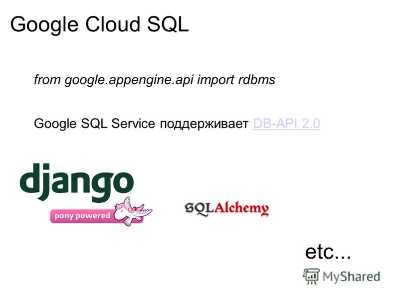 Google Cloud SQL from google.appengine.api import rdbms Google SQL Service поддерживает DB-API 2.0DB-API 2.0 etc...