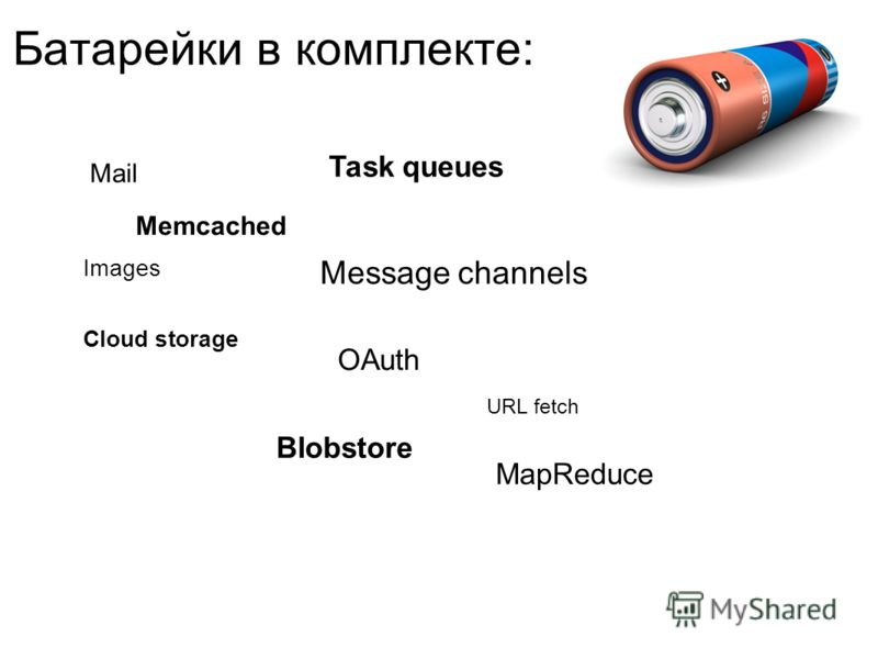 Батарейки в комплекте: Mail Memcached Message channels Cloud storage Images Blobstore Task queues OAuth URL fetch MapReduce