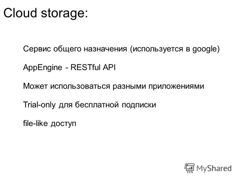 Cloud storage: Сервис общего назначения (используется в google) AppEngine - RESTful API Может использоваться разными приложениями Trial-only для бесплатной подписки file-like доступ