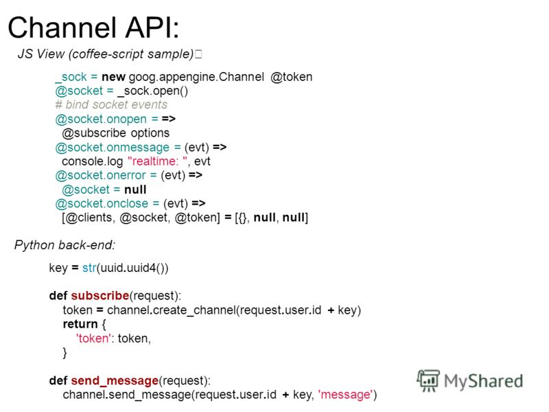 Channel API: JS View (coffee-script sample) _sock = new goog.appengine.Channel @token @socket = _sock.open() # bind socket events @socket.onopen = => @subscribe options @socket.onmessage = (evt) => console.log