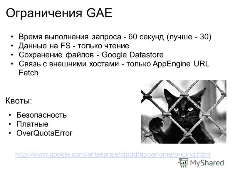 Ограничения GAE Время выполнения запроса - 60 секунд (лучше - 30) Данные на FS - только чтение Сохранение файлов - Google Datastore Связь с внешними хостами - только AppEngine URL Fetch Квоты: Безопасность Платные OverQuotaError http://www.google.com