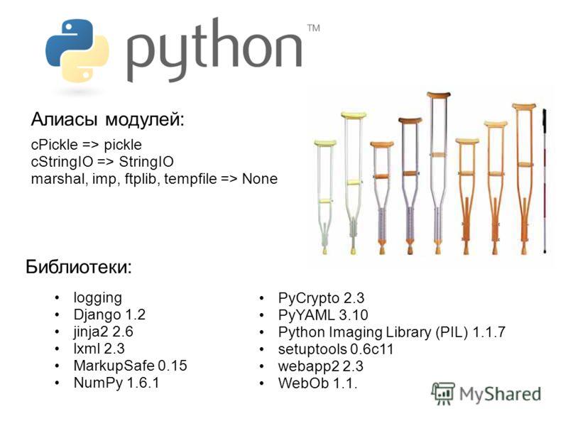 Алиасы модулей: logging Django 1.2 jinja2 2.6 lxml 2.3 MarkupSafe 0.15 NumPy 1.6.1 PyCrypto 2.3 PyYAML 3.10 Python Imaging Library (PIL) 1.1.7 setuptools 0.6c11 webapp2 2.3 WebOb 1.1. cPickle => pickle cStringIO => StringIO marshal, imp, ftplib, temp