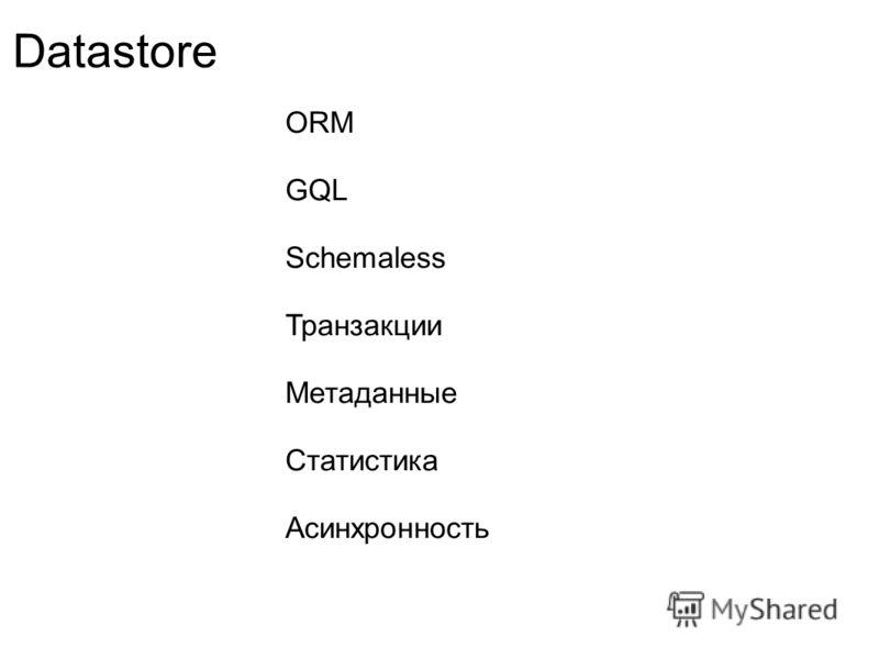 Datastore ORM GQL Schemaless Транзакции Метаданные Статистика Асинхронность