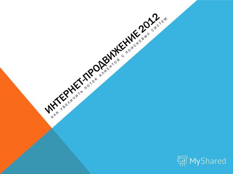 ИНТЕРНЕТ-ПРОДВИЖЕНИЕ 2012 КАК УВЕЛИЧИТЬ ПОТОК КЛИЕНТОВ С ПОИСКОВЫХ СИСТЕМ