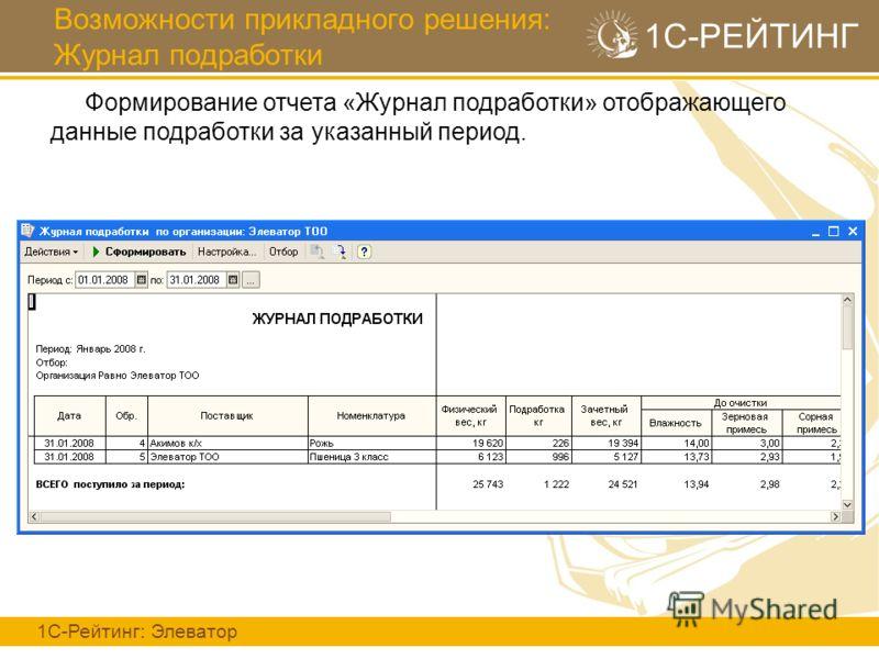 Возможности прикладного решения: Журнал подработки 1С-Рейтинг: Элеватор 1С-РЕЙТИНГ Формирование отчета «Журнал подработки» отображающего данные подработки за указанный период.