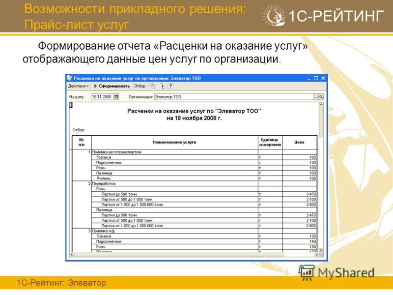 Возможности прикладного решения: Прайс-лист услуг 1С-Рейтинг: Элеватор 1С-РЕЙТИНГ Формирование отчета «Расценки на оказание услуг» отображающего данные цен услуг по организации.