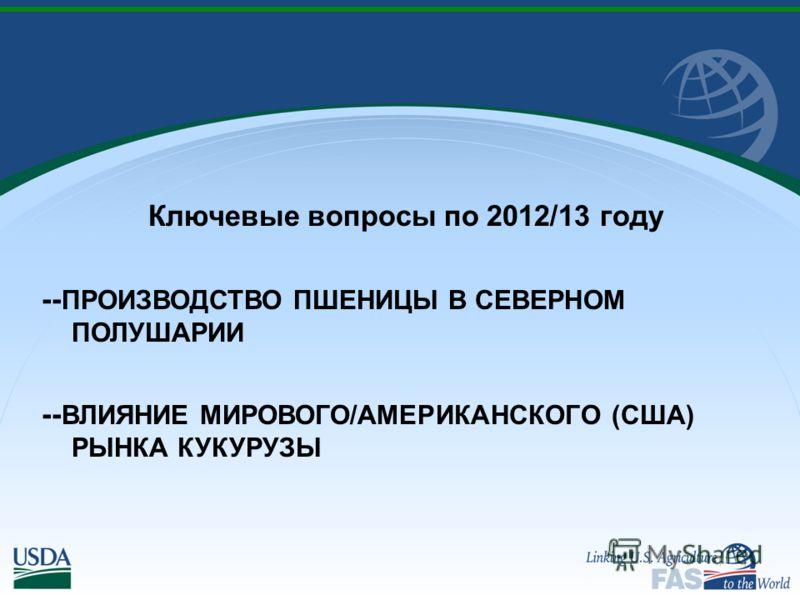 Ключевые вопросы по 2012/13 году -- ПРОИЗВОДСТВО ПШЕНИЦЫ В СЕВЕРНОМ ПОЛУШАРИИ -- ВЛИЯНИЕ МИРОВОГО/АМЕРИКАНСКОГО (США) РЫНКА КУКУРУЗЫ
