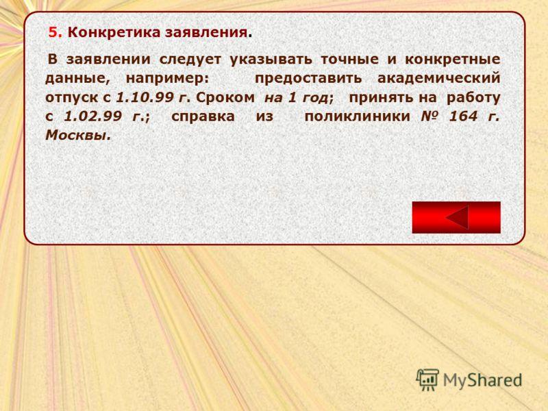 5. Конкретика заявления. В заявлении следует указывать точные и конкретные данные, например: предоставить академический отпуск с 1.10.99 г. Сроком на 1 год; принять на работу с 1.02.99 г.; справка из поликлиники 164 г. Москвы.
