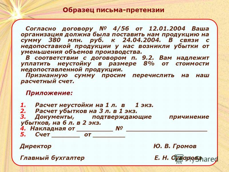 Образец письма-претензии Согласно договору 4/56 от 12.01.2004 Ваша организация должна была поставить нам продукцию на сумму 380 млн. руб. к 24.04.2004. В связи с недопоставкой продукции у нас возникли убытки от уменьшения объемов производства. В соот