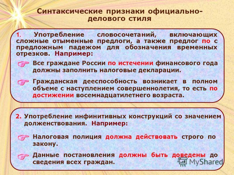Синтаксические признаки официально- делового стиля 1. Употребление словосочетаний, включающих сложные отыменные предлоги, а также предлог по с предложным падежом для обозначения временных отрезков. Например: Все граждане России по истечении финансово