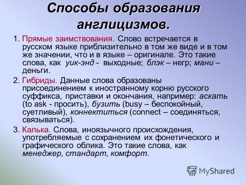 Способы образования англицизмов. 1. Прямые заимствования. Слово встречается в русском языке приблизительно в том же виде и в том же значении, что и в языке – оригинале. Это такие слова, как уик-энд - выходные; блэк – негр; мани – деньги. 2. Гибриды.