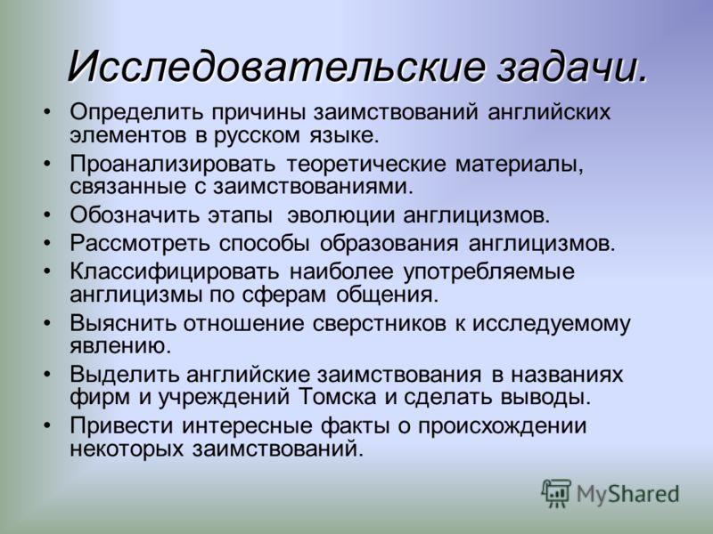 Исследовательские задачи. Определить причины заимствований английских элементов в русском языке. Проанализировать теоретические материалы, связанные с заимствованиями. Обозначить этапы эволюции англицизмов. Рассмотреть способы образования англицизмов