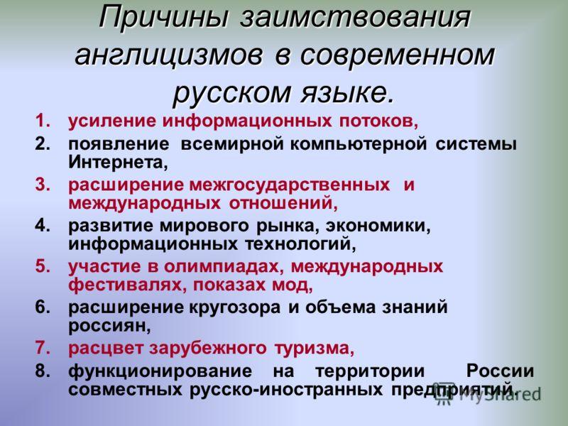Причины заимствования англицизмов в современном русском языке. 1.усиление информационных потоков, 2.появление всемирной компьютерной системы Интернета, 3.расширение межгосударственных и международных отношений, 4.развитие мирового рынка, экономики, и