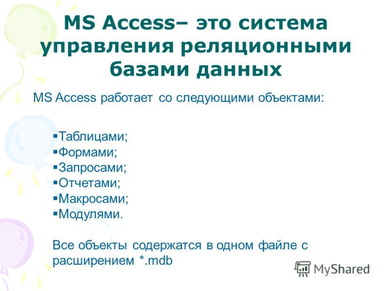 MS Access– это система управления реляционными базами данных MS Access работает со следующими объектами: Таблицами; Формами; Запросами; Отчетами; Макросами; Модулями. Все объекты содержатся в одном файле с расширением *.mdb