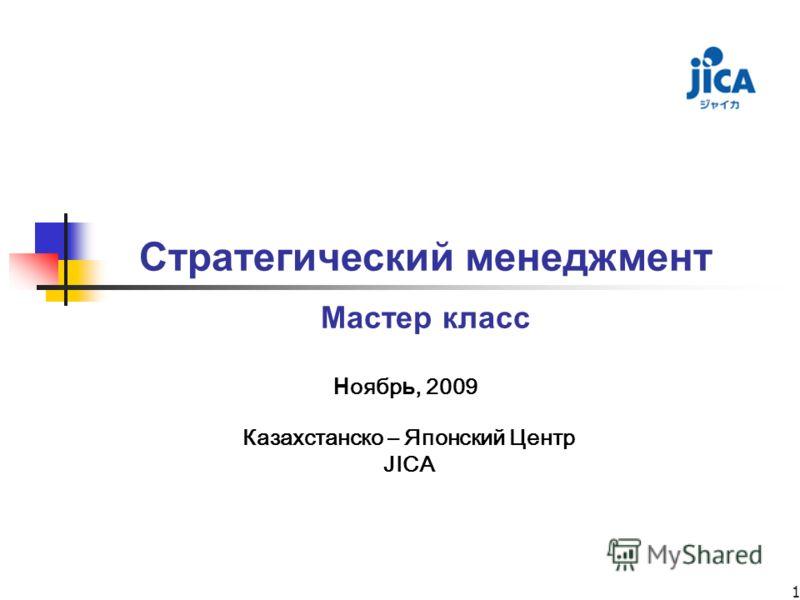 1 Стратегический менеджмент Мастер класс Казахстанско – Японский Центр JICA Н оябр ь, 2009