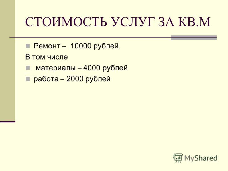 СТОИМОСТЬ УСЛУГ ЗА КВ.М Ремонт – 10000 рублей. В том числе материалы – 4000 рублей работа – 2000 рублей