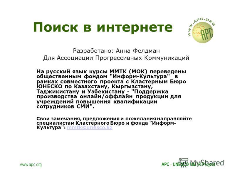www.apc.orgAPC - UNESCO MMTK Project Поиск в интернете Разработано: Анна Фелдман Для Ассоциации Прогрессивных Коммуникаций На русский язык курсы ММТК (МОК) переведены общественным фондом