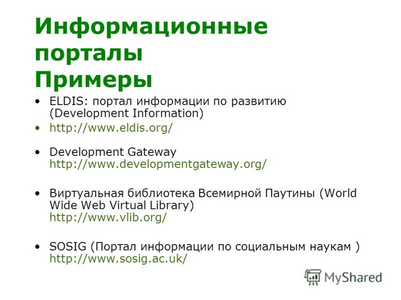 Информационные порталы Примеры ELDIS: портал информации по развитию (Development Information) http://www.eldis.org/ Development Gateway http://www.developmentgateway.org/ Виртуальная библиотека Всемирной Паутины (World Wide Web Virtual Library) http: