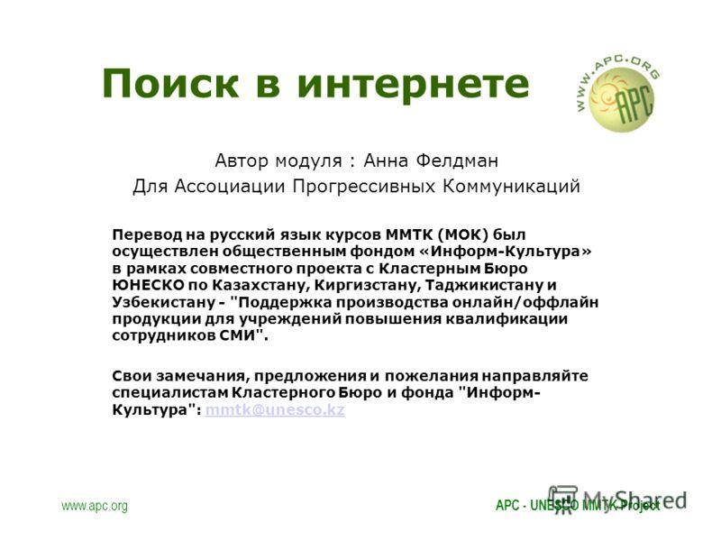 www.apc.orgAPC - UNESCO MMTK Project Поиск в интернете Автор модуля : Анна Фелдман Для Ассоциации Прогрессивных Коммуникаций Перевод на русский язык курсов ММТК (МОК) был осуществлен общественным фондом «Информ-Культура» в рамках совместного проекта
