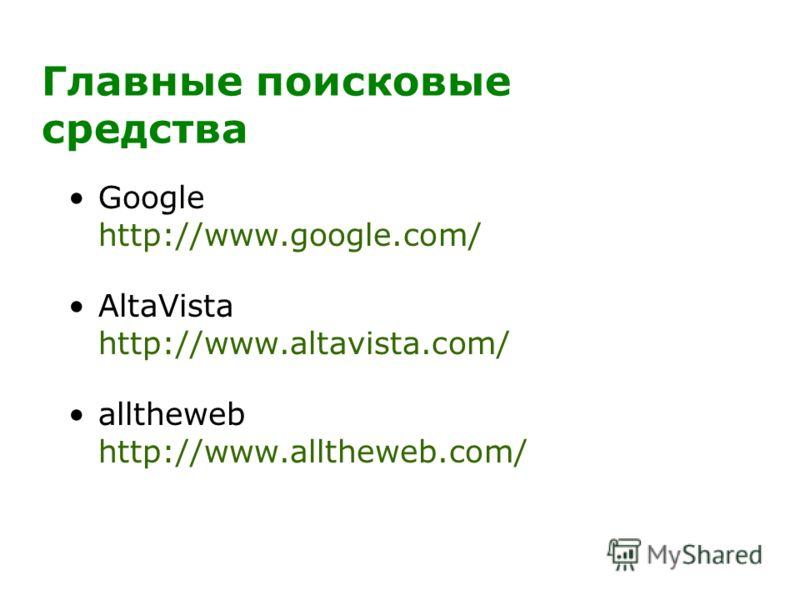 Главные поисковые средства Google http://www.google.com/ AltaVista http://www.altavista.com/ alltheweb http://www.alltheweb.com/