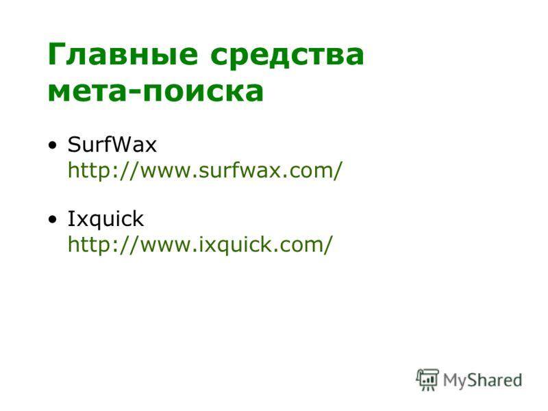 Главные средства мета-поиска SurfWax http://www.surfwax.com/ Ixquick http://www.ixquick.com/