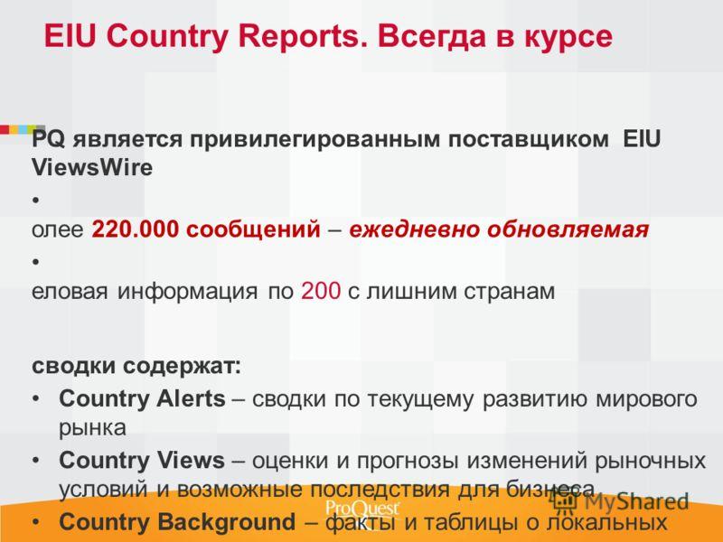 P PQ является привилегированным поставщиком EIU ViewsWire Б олее 220.000 сообщений – ежедневно обновляемая д еловая информация по 200 с лишним странам С сводки содержат: Country Alerts – сводки по текущему развитию мирового рынка Country Views – оцен