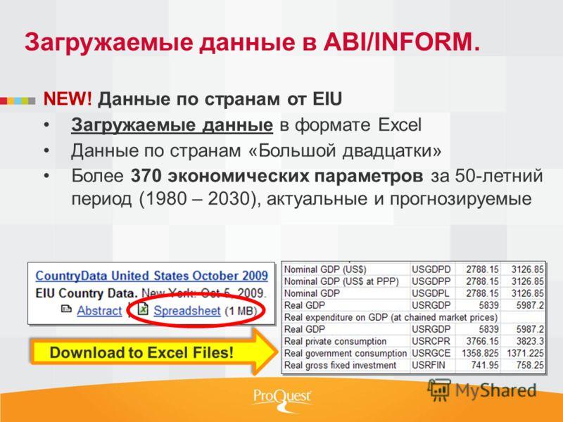 NEW! Данные по странам от EIU Загружаемые данные в формате Excel Данные по странам «Большой двадцатки» Более 370 экономических параметров за 50-летний период (1980 – 2030), актуальные и прогнозируемые Загружаемые данные в ABI/INFORM.